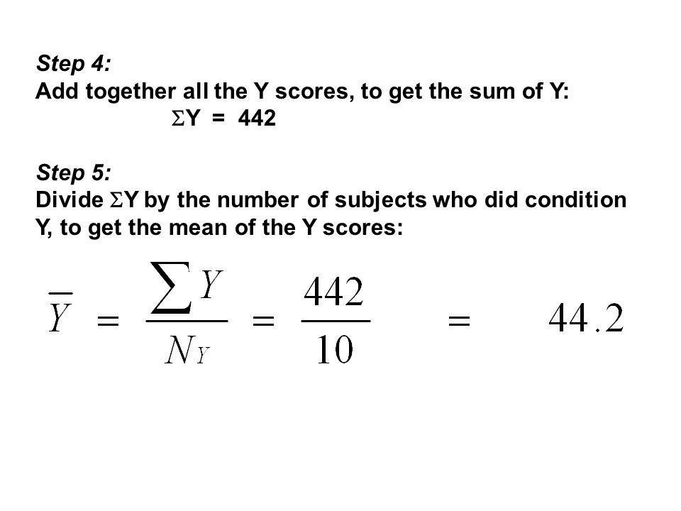 Step 4: Add together all the Y scores, to get the sum of Y:  Y = 442 Step 5: Divide  Y by the number of subjects who did condition Y, to get the mean of the Y scores: