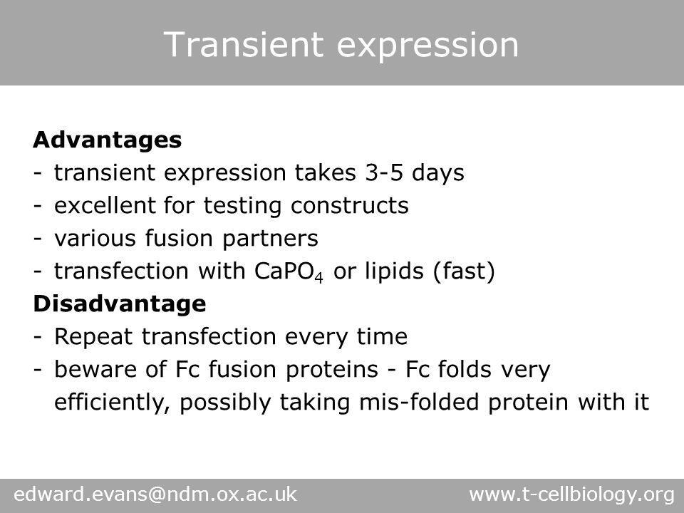 Transient expression Advantages -transient expression takes 3-5 days -excellent for testing constructs -various fusion partners -transfection with CaPO 4 or lipids (fast) Disadvantage -Repeat transfection every time -beware of Fc fusion proteins - Fc folds very efficiently, possibly taking mis-folded protein with it edward.evans@ndm.ox.ac.uk www.t-cellbiology.org