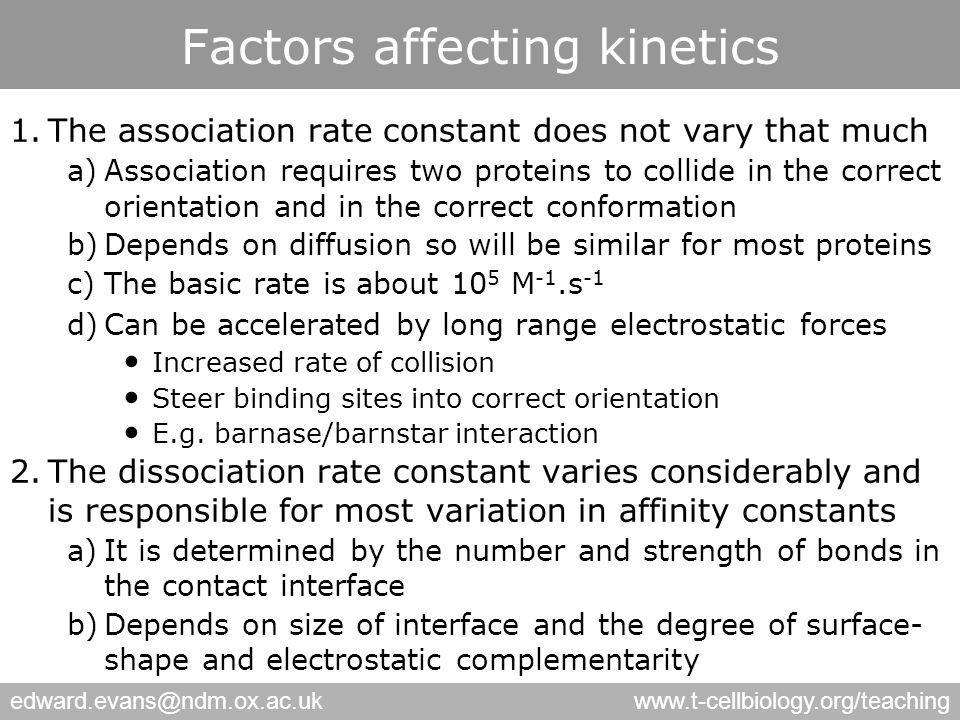 edward.evans@ndm.ox.ac.ukwww.t-cellbiology.org/teaching Factors affecting kinetics 1.The association rate constant does not vary that much a)Association requires two proteins to collide in the correct orientation and in the correct conformation b)Depends on diffusion so will be similar for most proteins c)The basic rate is about 10 5 M -1.s -1 d)Can be accelerated by long range electrostatic forces Increased rate of collision Steer binding sites into correct orientation E.g.