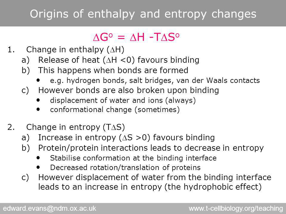 edward.evans@ndm.ox.ac.ukwww.t-cellbiology.org/teaching Origins of enthalpy and entropy changes G o = H -TS o 1.Change in enthalpy (H) a)Release of heat (H <0) favours binding b)This happens when bonds are formed e.g.