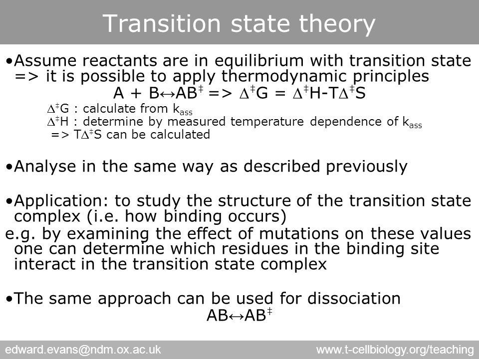 edward.evans@ndm.ox.ac.ukwww.t-cellbiology.org/teaching Assume reactants are in equilibrium with transition state => it is possible to apply thermodynamic principles A + B ↔ AB ‡ =>  ‡ G =  ‡ H-T ‡ S  ‡ G : calculate from k ass  ‡ H : determine by measured temperature dependence of k ass => T ‡ S can be calculated Analyse in the same way as described previously Application: to study the structure of the transition state complex (i.e.