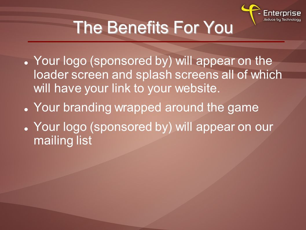 The Benefits For You Your logo (sponsored by) will appear on the loader screen and splash screens all of which will have your link to your website.