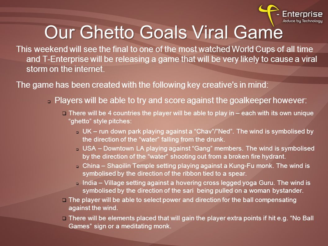 Our Ghetto Goals Viral Game This weekend will see the final to one of the most watched World Cups of all time and T-Enterprise will be releasing a game that will be very likely to cause a viral storm on the internet.