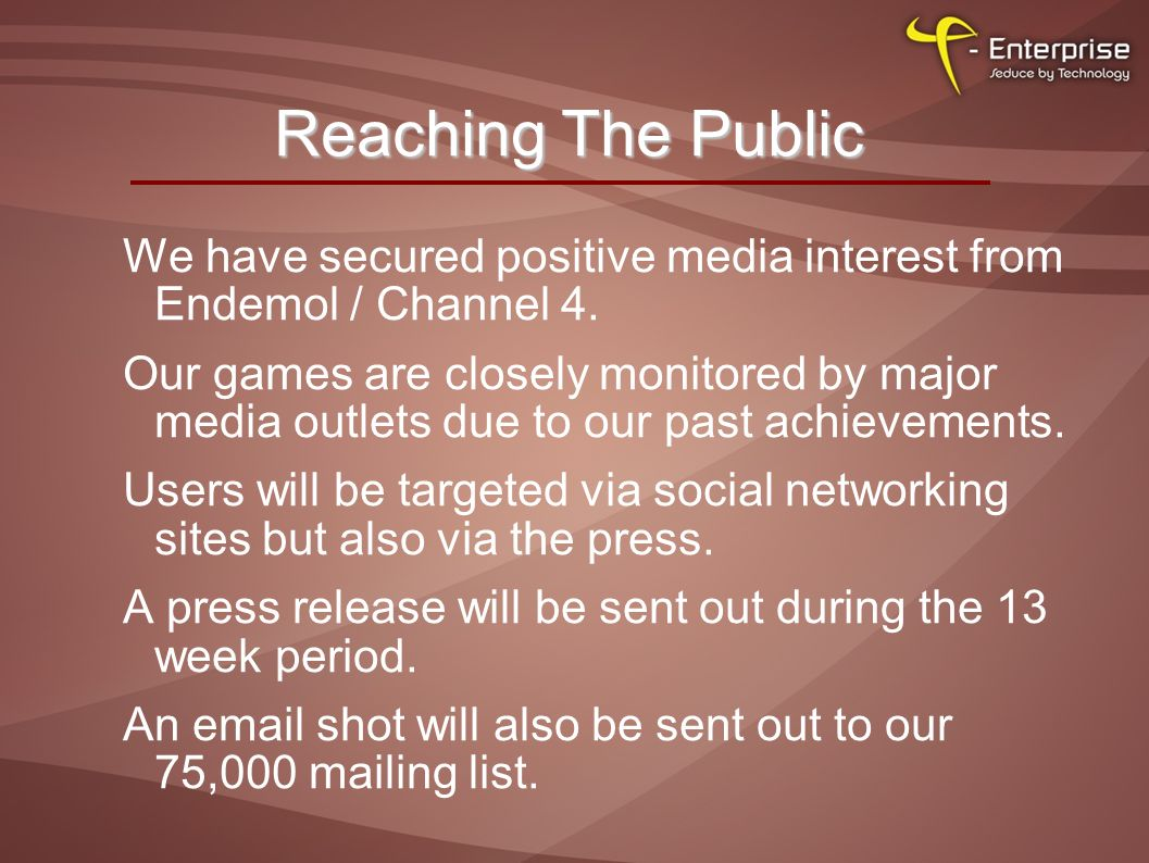 Reaching The Public We have secured positive media interest from Endemol / Channel 4.