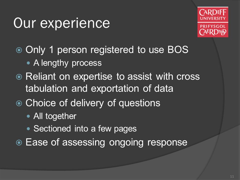 11 Our experience  Only 1 person registered to use BOS A lengthy process  Reliant on expertise to assist with cross tabulation and exportation of data  Choice of delivery of questions All together Sectioned into a few pages  Ease of assessing ongoing response