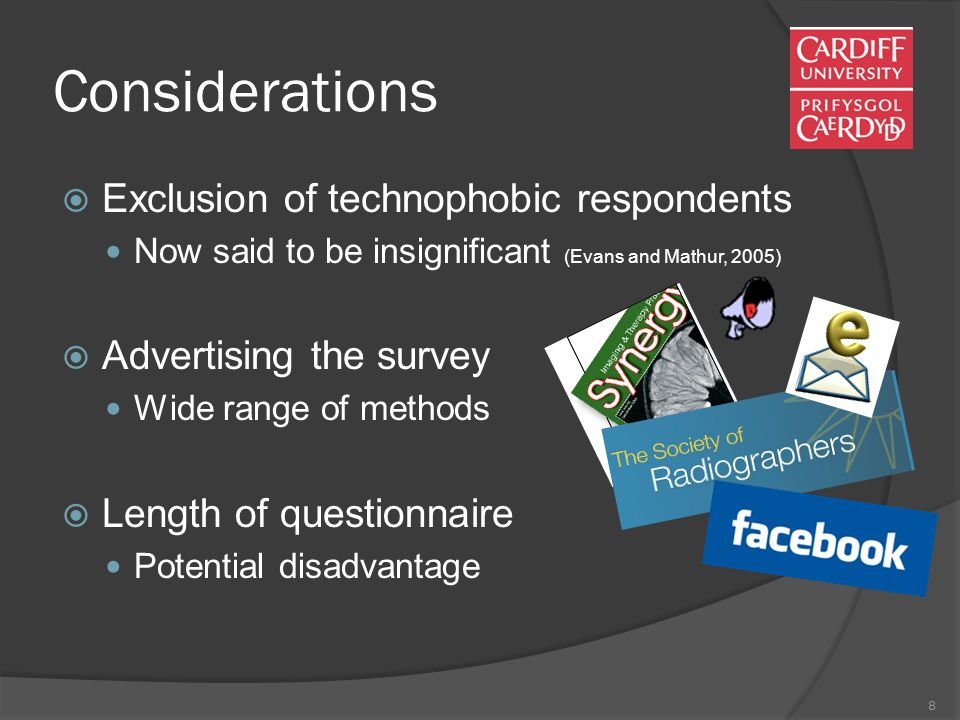8 Considerations  Exclusion of technophobic respondents Now said to be insignificant (Evans and Mathur, 2005)  Advertising the survey Wide range of methods  Length of questionnaire Potential disadvantage