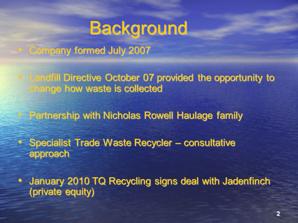 2Background Company formed July 2007 Company formed July 2007 Landfill Directive October 07 provided the opportunity to change how waste is collected Landfill Directive October 07 provided the opportunity to change how waste is collected Partnership with Nicholas Rowell Haulage family Partnership with Nicholas Rowell Haulage family Specialist Trade Waste Recycler – consultative approach Specialist Trade Waste Recycler – consultative approach January 2010 TQ Recycling signs deal with Jadenfinch (private equity) January 2010 TQ Recycling signs deal with Jadenfinch (private equity)