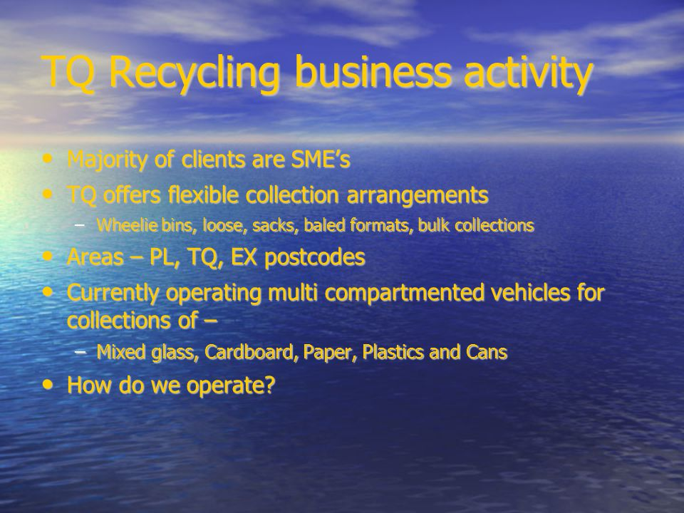 TQ Recycling business activity Majority of clients are SME's Majority of clients are SME's TQ offers flexible collection arrangements TQ offers flexible collection arrangements –Wheelie bins, loose, sacks, baled formats, bulk collections Areas – PL, TQ, EX postcodes Areas – PL, TQ, EX postcodes Currently operating multi compartmented vehicles for collections of – Currently operating multi compartmented vehicles for collections of – –Mixed glass, Cardboard, Paper, Plastics and Cans How do we operate.