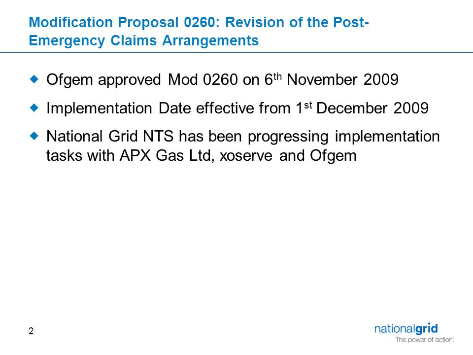 2 Modification Proposal 0260: Revision of the Post- Emergency Claims Arrangements  Ofgem approved Mod 0260 on 6 th November 2009  Implementation Date effective from 1 st December 2009  National Grid NTS has been progressing implementation tasks with APX Gas Ltd, xoserve and Ofgem