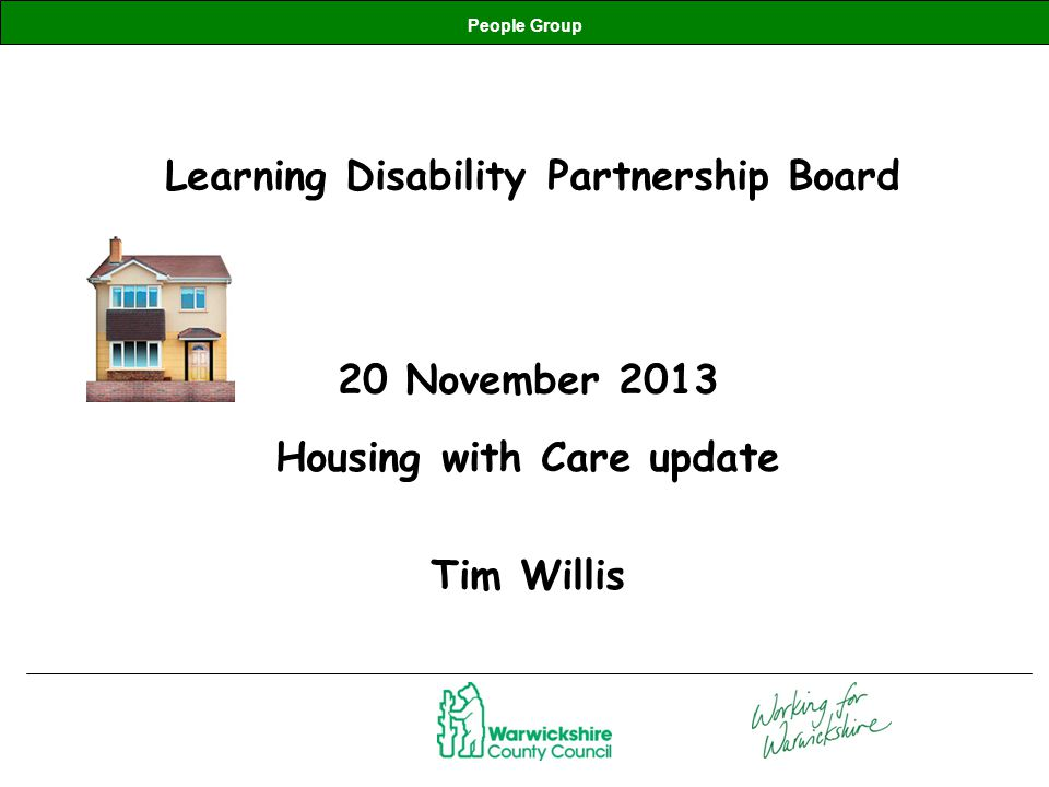 People Group Learning Disability Partnership Board 20 November 2013 Housing with Care update Tim Willis
