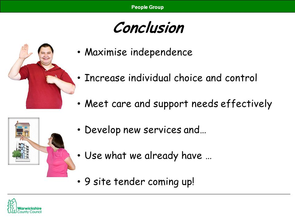 People Group Conclusion Maximise independence Increase individual choice and control Meet care and support needs effectively Develop new services and… Use what we already have … 9 site tender coming up!