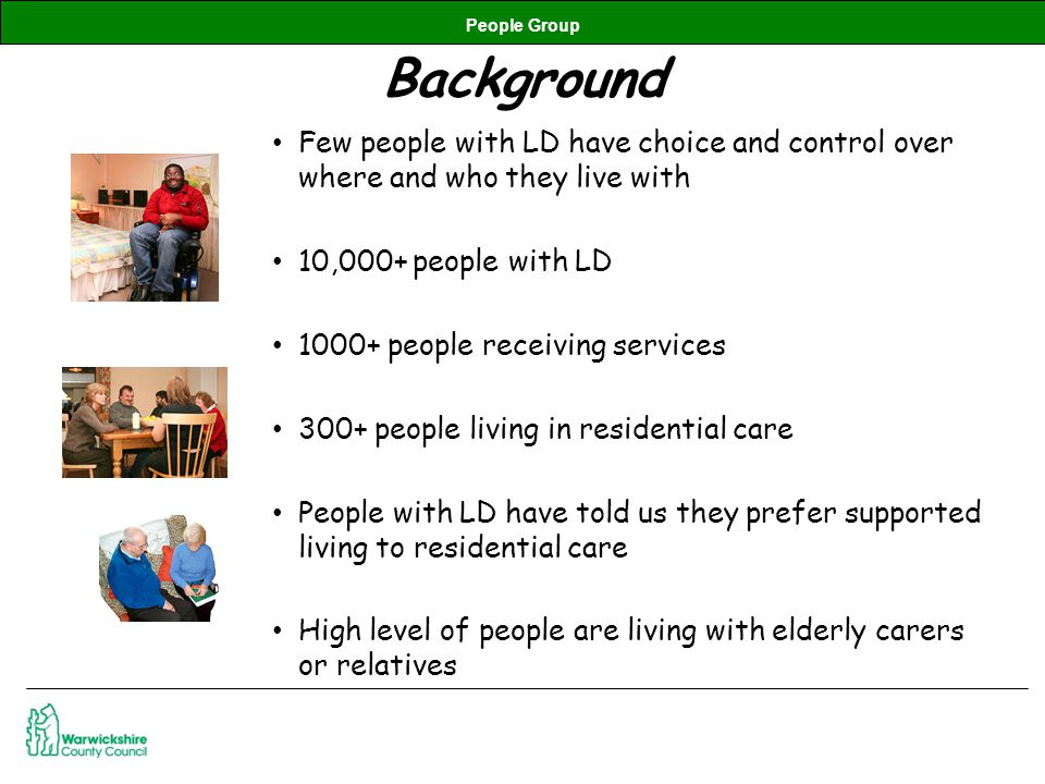 People Group Background Few people with LD have choice and control over where and who they live with 10,000+ people with LD 1000+ people receiving services 300+ people living in residential care People with LD have told us they prefer supported living to residential care High level of people are living with elderly carers or relatives