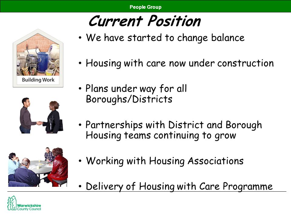People Group Current Position We have started to change balance Housing with care now under construction Plans under way for all Boroughs/Districts Partnerships with District and Borough Housing teams continuing to grow Working with Housing Associations Delivery of Housing with Care Programme