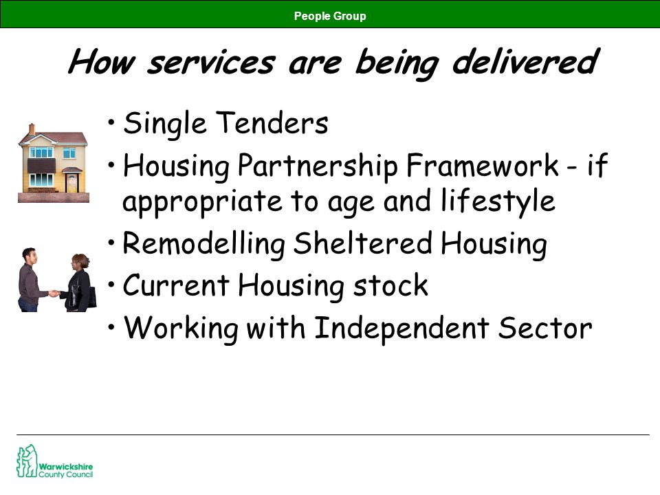People Group How services are being delivered Single Tenders Housing Partnership Framework - if appropriate to age and lifestyle Remodelling Sheltered