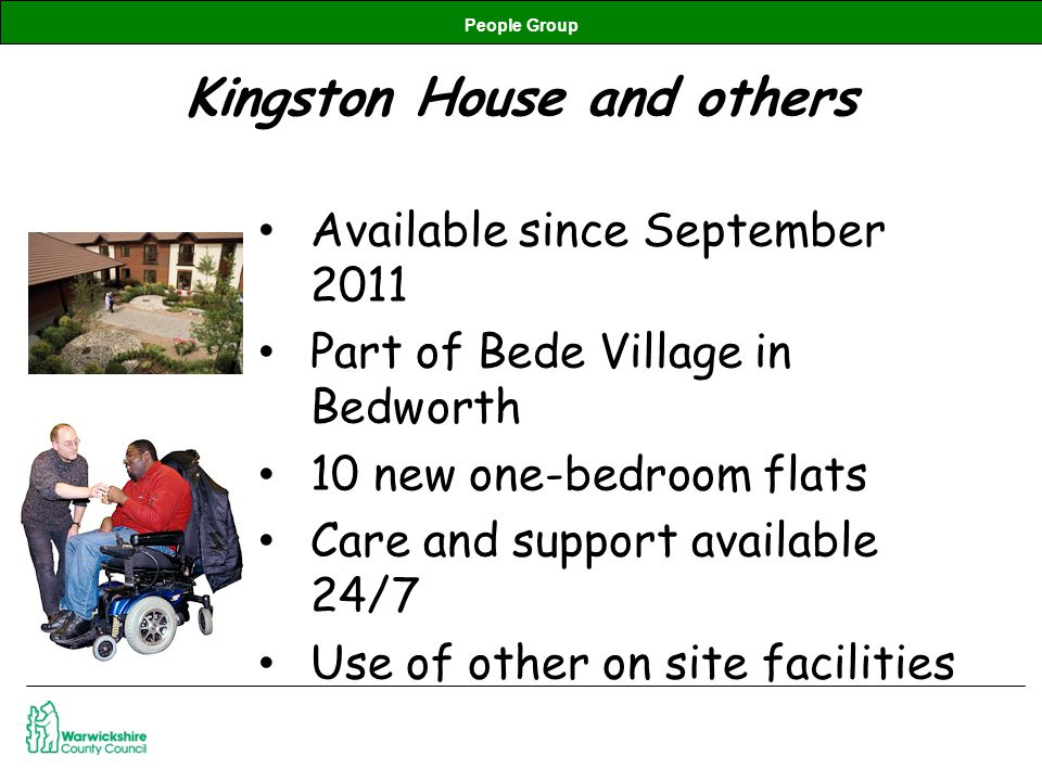 People Group Kingston House and others Available since September 2011 Part of Bede Village in Bedworth 10 new one-bedroom flats Care and support available 24/7 Use of other on site facilities