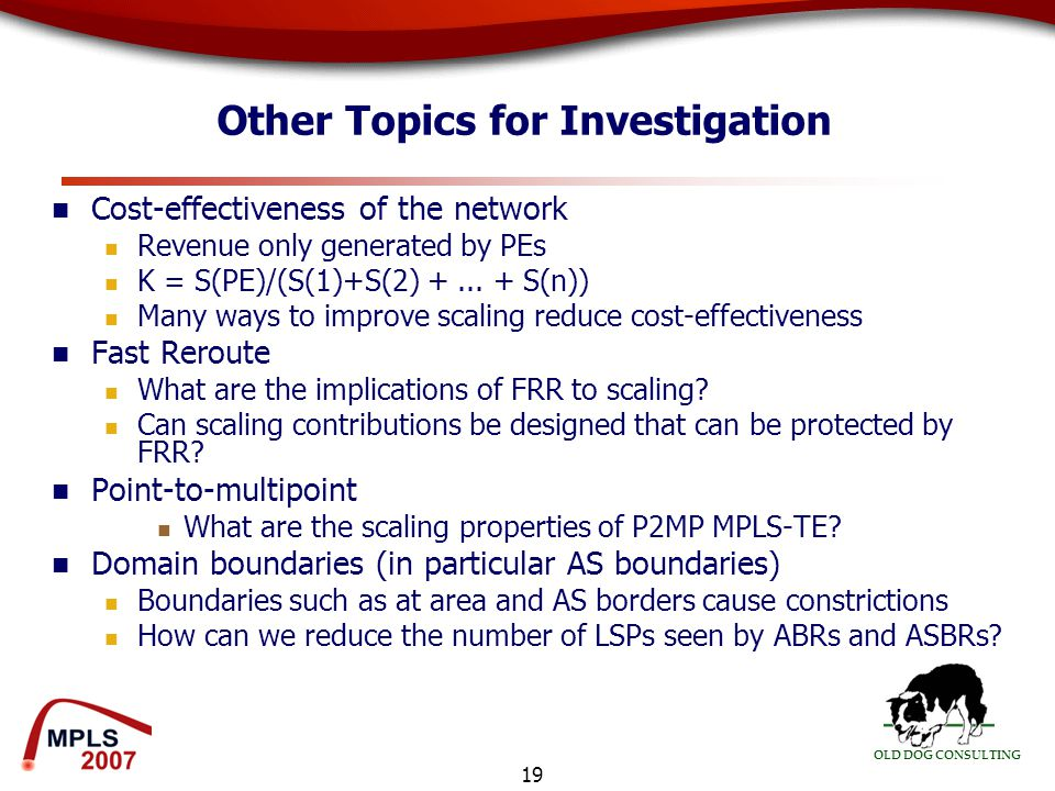 OLD DOG CONSULTING 19 Other Topics for Investigation Cost-effectiveness of the network Revenue only generated by PEs K = S(PE)/(S(1)+S(2) +...