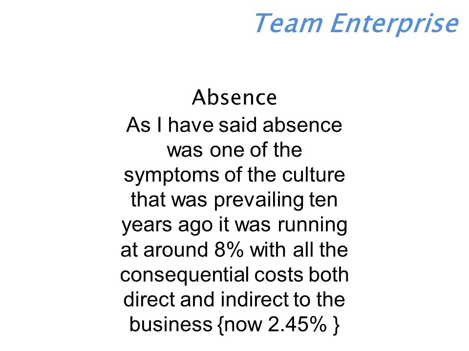 Absence As I have said absence was one of the symptoms of the culture that was prevailing ten years ago it was running at around 8% with all the consequential costs both direct and indirect to the business {now 2.45% }