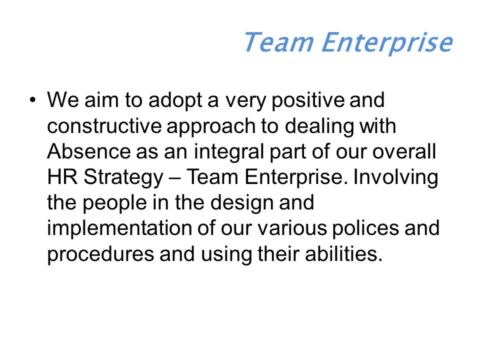 We aim to adopt a very positive and constructive approach to dealing with Absence as an integral part of our overall HR Strategy – Team Enterprise.
