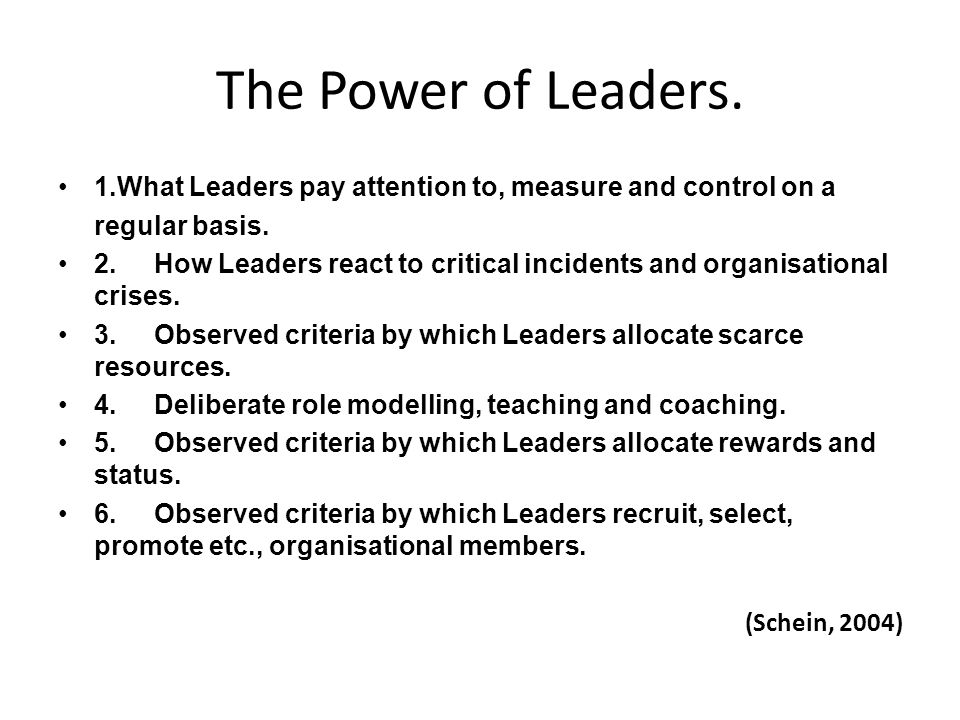 The Power of Leaders. 1.What Leaders pay attention to, measure and control on a regular basis. 2.How Leaders react to critical incidents and organisat