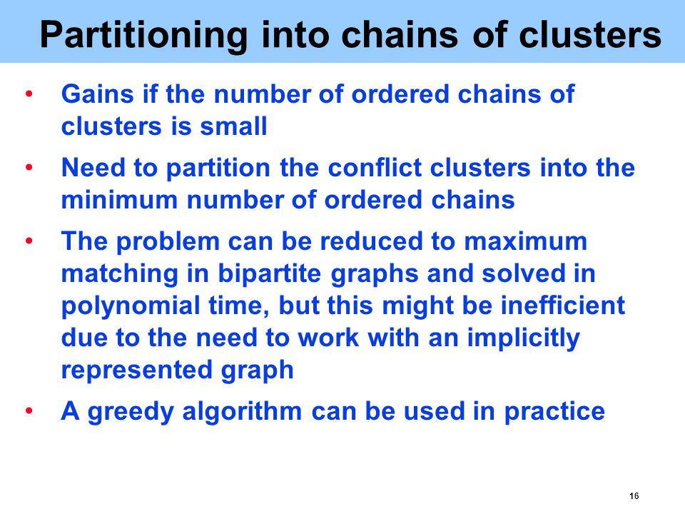 16 Partitioning into chains of clusters Gains if the number of ordered chains of clusters is small Need to partition the conflict clusters into the minimum number of ordered chains The problem can be reduced to maximum matching in bipartite graphs and solved in polynomial time, but this might be inefficient due to the need to work with an implicitly represented graph A greedy algorithm can be used in practice