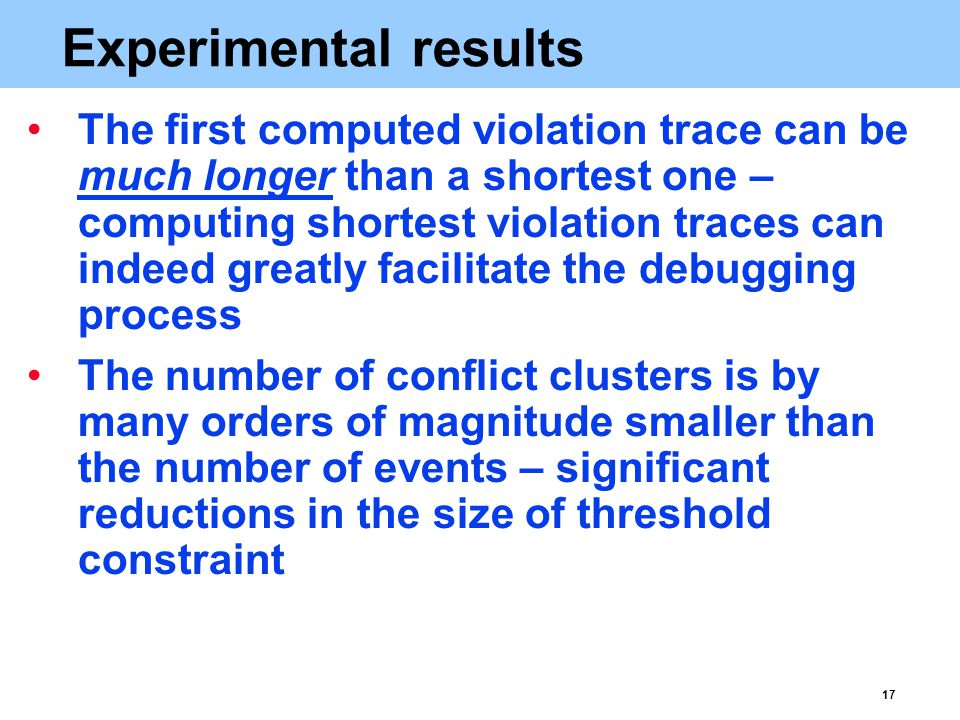17 Experimental results The first computed violation trace can be much longer than a shortest one – computing shortest violation traces can indeed greatly facilitate the debugging process The number of conflict clusters is by many orders of magnitude smaller than the number of events – significant reductions in the size of threshold constraint