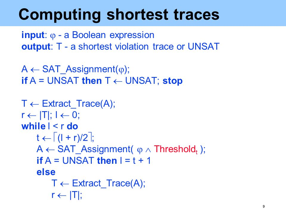 9 Computing shortest traces input:  - a Boolean expression output: T - a shortest violation trace or UNSAT A  SAT_Assignment(  ); if A = UNSAT then T  UNSAT; stop T  Extract_Trace(A); r  |T|; l  0; while l < r do t   (l + r)/2  ; A  SAT_Assignment(   Threshold t ); if A = UNSAT then l = t + 1 else T  Extract_Trace(A); r  |T|;