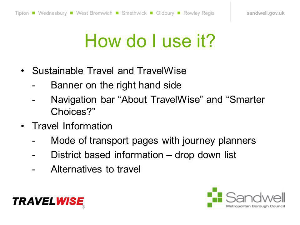 """How do I use it? Sustainable Travel and TravelWise - Banner on the right hand side - Navigation bar """"About TravelWise"""" and """"Smarter Choices?"""" Travel I"""