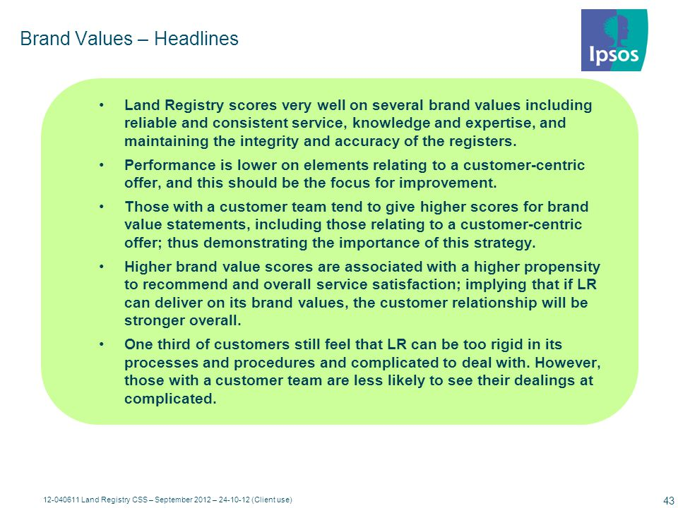 12-040611 Land Registry CSS – September 2012 – 24-10-12 (Client use) 44 B2B Sept '12 T2B Sept '12 T2B YTD 11-12 T2B YTD 12-13 3%92% N/A 95% 2%79% N/A 81% 6%87% N/A 87% 3%92% 88% 91% 9%88% 86% 88% 4%93% 89% 91% 6%76% 81% 80% 3%72% 79% 73% 5%71% 77% 74% 2%75% 78% 76% Q13 Agreement with statements...