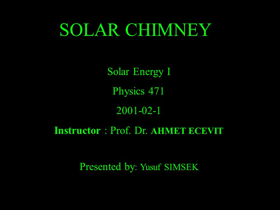SOLAR CHIMNEY Solar Energy I Physics 471 2001-02-1 Instructor : Prof. Dr. AHMET ECEVIT Presented by : Yusuf SIMSEK