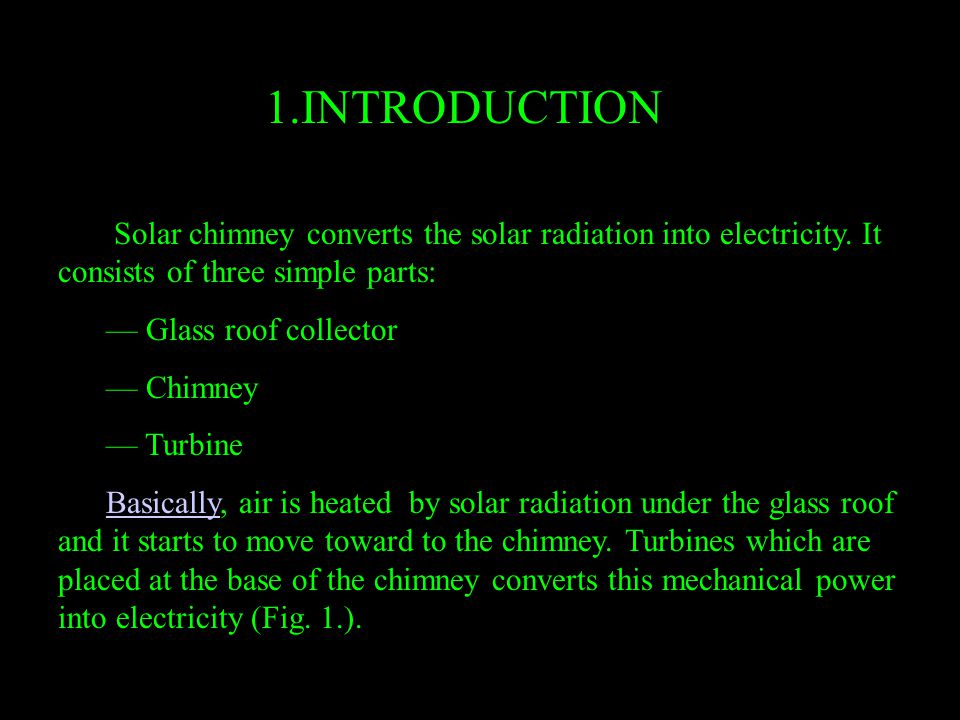 1.INTRODUCTION Solar chimney converts the solar radiation into electricity. It consists of three simple parts: –– Glass roof collector –– Chimney –– T