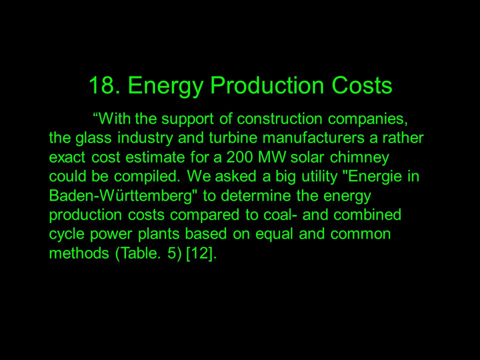 "18. Energy Production Costs ""With the support of construction companies, the glass industry and turbine manufacturers a rather exact cost estimate for"
