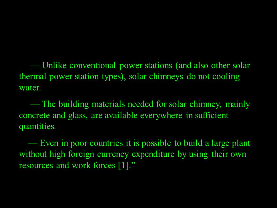 –– Unlike conventional power stations (and also other solar thermal power station types), solar chimneys do not cooling water. –– The building materia