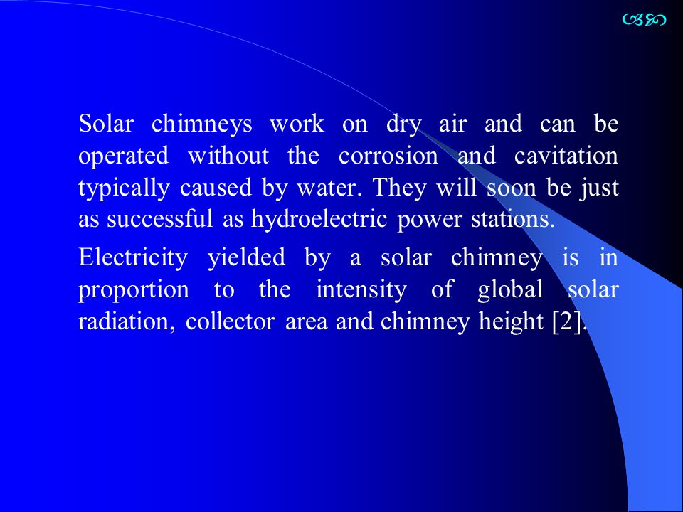 Solar chimneys work on dry air and can be operated without the corrosion and cavitation typically caused by water. They will soon be just as successfu