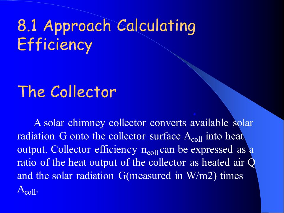 8.1 Approach Calculating Efficiency The Collector A solar chimney collector converts available solar radiation G onto the collector surface A coll int