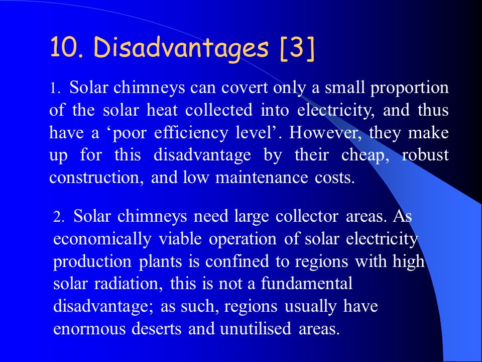 1. Solar chimneys can covert only a small proportion of the solar heat collected into electricity, and thus have a 'poor efficiency level'. However, t