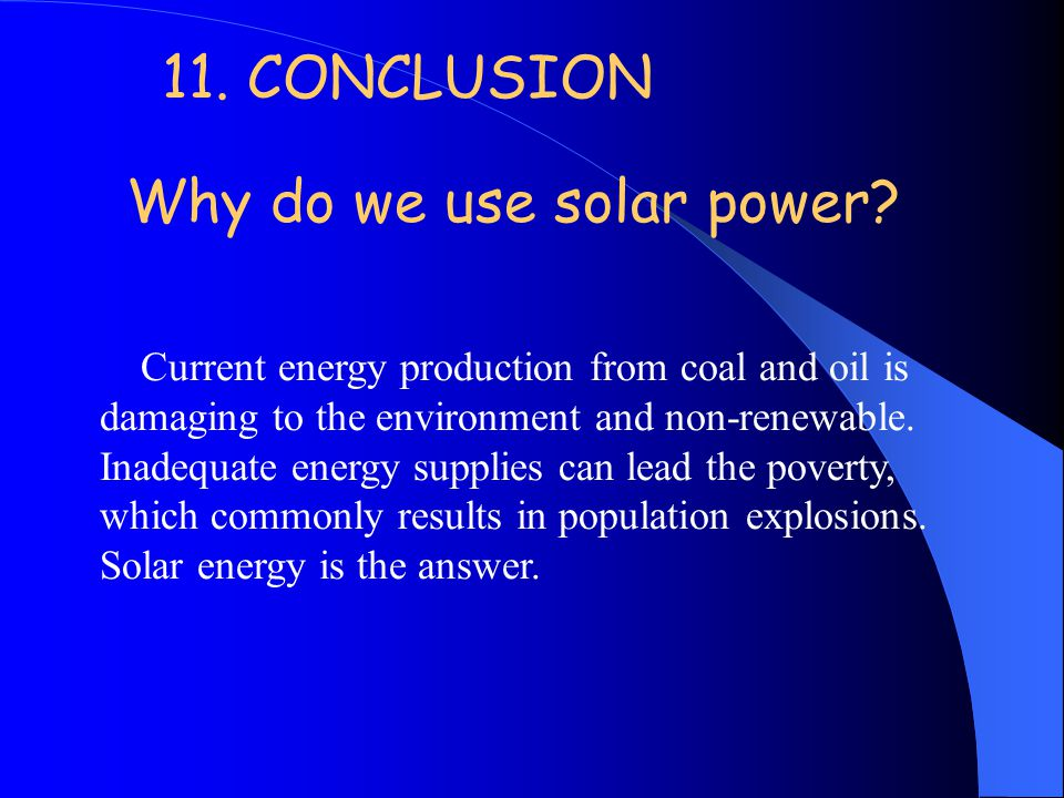 11. CONCLUSION Why do we use solar power? Current energy production from coal and oil is damaging to the environment and non-renewable. Inadequate ene