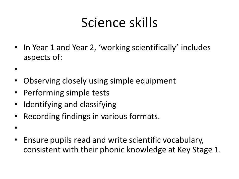 Science skills In Year 1 and Year 2, 'working scientifically' includes aspects of: Observing closely using simple equipment Performing simple tests Identifying and classifying Recording findings in various formats.