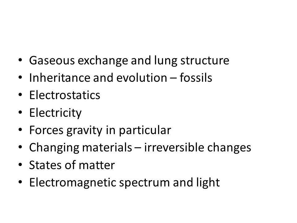 Gaseous exchange and lung structure Inheritance and evolution – fossils Electrostatics Electricity Forces gravity in particular Changing materials – irreversible changes States of matter Electromagnetic spectrum and light