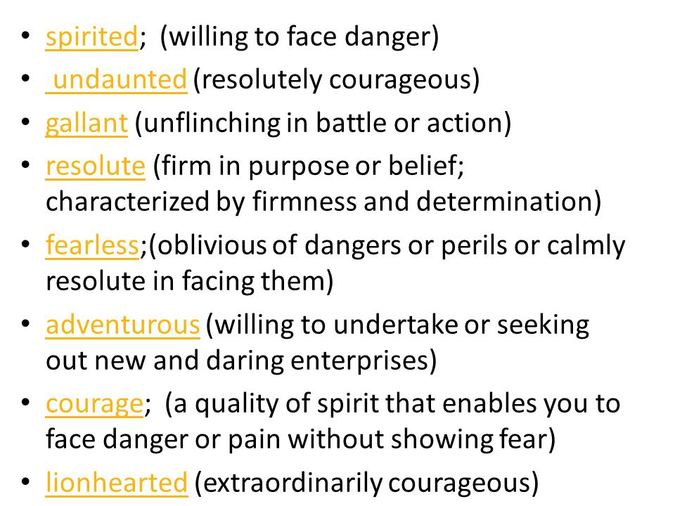 spirited; (willing to face danger) spirited undaunted (resolutely courageous) undaunted gallant (unflinching in battle or action) gallant resolute (fi