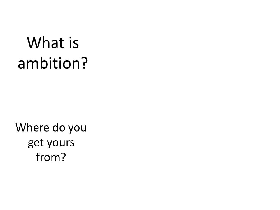 What is ambition? Where do you get yours from?