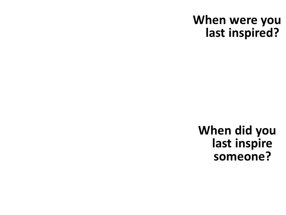 When were you last inspired? When did you last inspire someone?