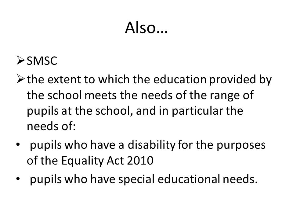 Also…  SMSC  the extent to which the education provided by the school meets the needs of the range of pupils at the school, and in particular the ne