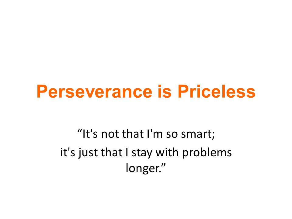 """Perseverance is Priceless """"It's not that I'm so smart; it's just that I stay with problems longer."""""""