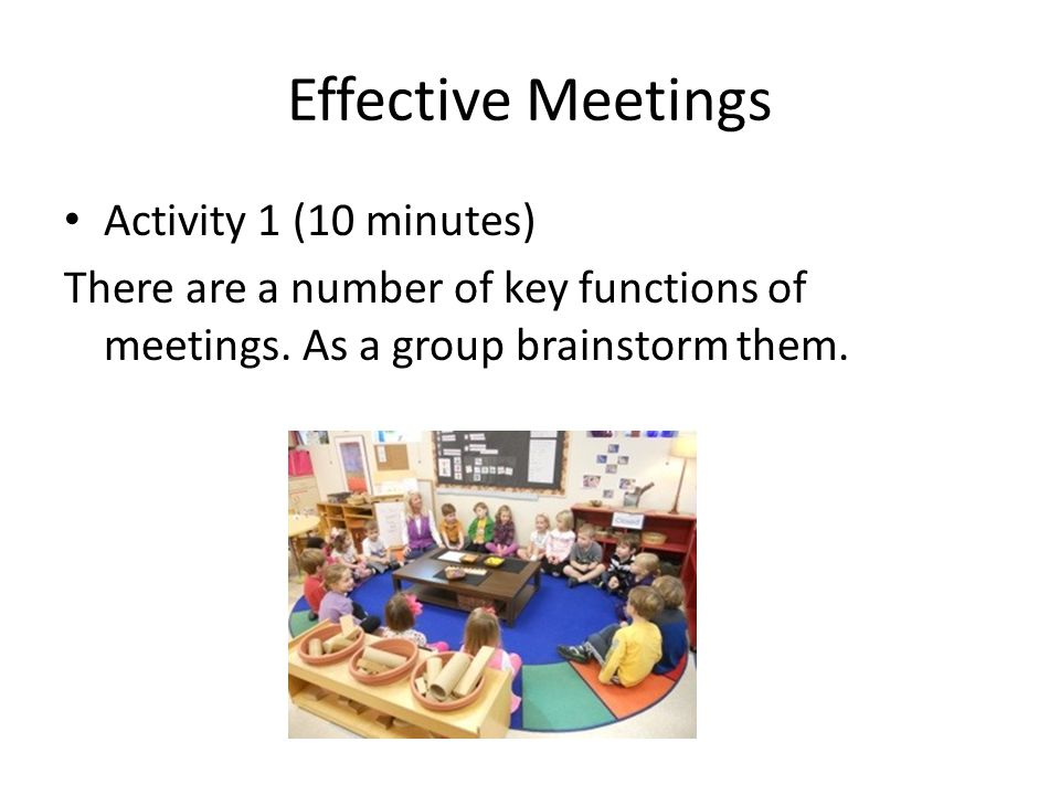Effective Meetings Activity 1 (10 minutes) There are a number of key functions of meetings. As a group brainstorm them.