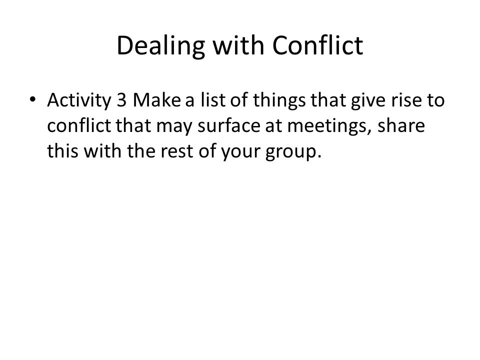 Dealing with Conflict Activity 3 Make a list of things that give rise to conflict that may surface at meetings, share this with the rest of your group