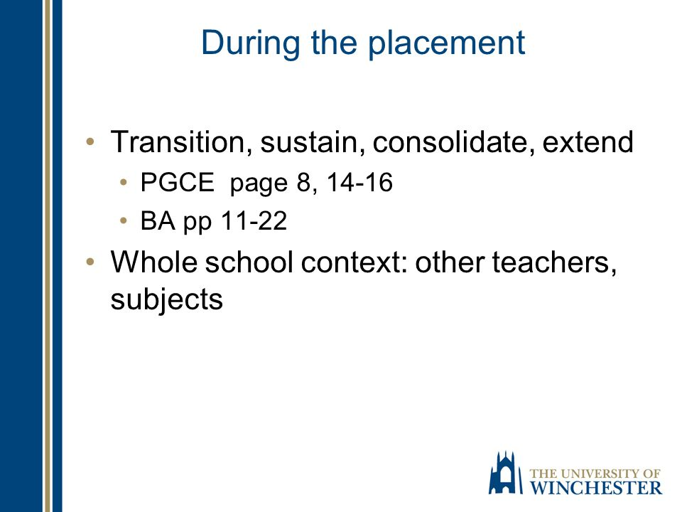 During the placement Transition, sustain, consolidate, extend PGCE page 8, 14-16 BA pp 11-22 Whole school context: other teachers, subjects
