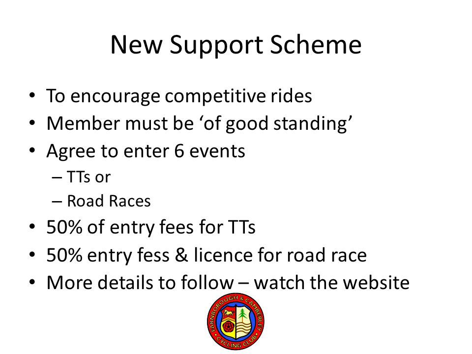 New Support Scheme To encourage competitive rides Member must be 'of good standing' Agree to enter 6 events – TTs or – Road Races 50% of entry fees for TTs 50% entry fess & licence for road race More details to follow – watch the website
