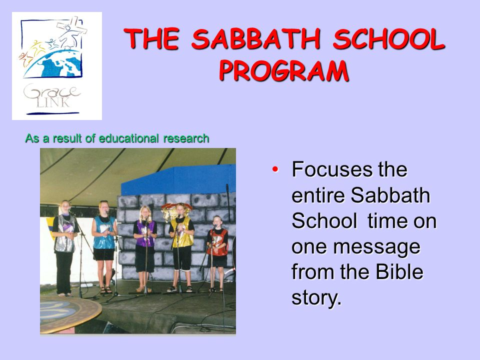 THE SABBATH SCHOOL PROGRAM Focuses the entire Sabbath School time on one message from the Bible story.Focuses the entire Sabbath School time on one me