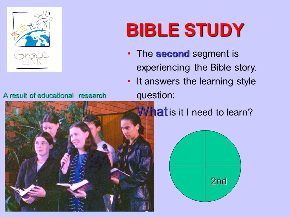 BIBLE STUDY secondThe second segment is experiencing the Bible story. It answers the learning style question: What What is it I need to learn? A resul