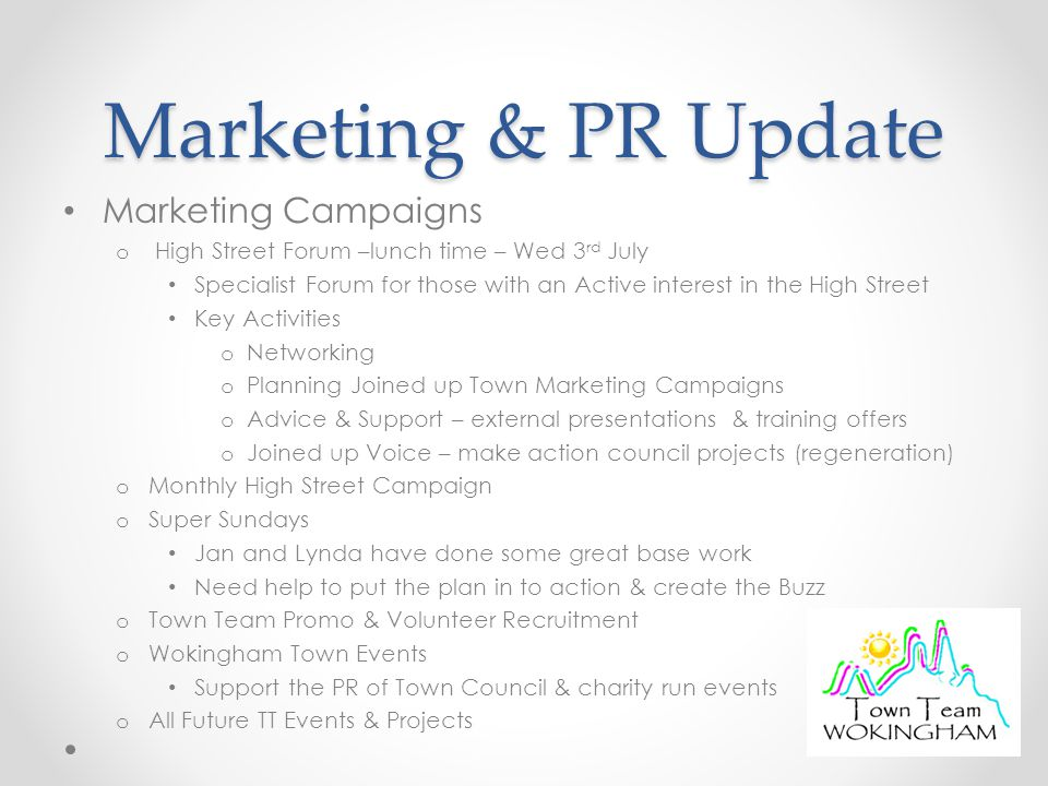 Marketing & PR Update Marketing Campaigns o High Street Forum –lunch time – Wed 3 rd July Specialist Forum for those with an Active interest in the High Street Key Activities o Networking o Planning Joined up Town Marketing Campaigns o Advice & Support – external presentations & training offers o Joined up Voice – make action council projects (regeneration) o Monthly High Street Campaign o Super Sundays Jan and Lynda have done some great base work Need help to put the plan in to action & create the Buzz o Town Team Promo & Volunteer Recruitment o Wokingham Town Events Support the PR of Town Council & charity run events o All Future TT Events & Projects